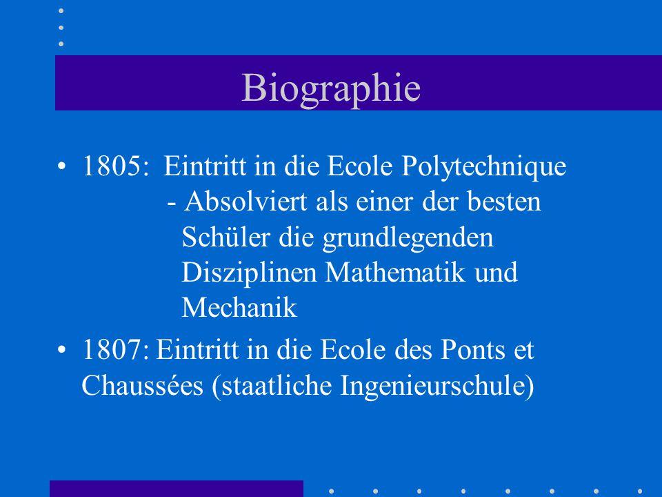 Biographie 1805: Eintritt in die Ecole Polytechnique - Absolviert als einer der besten Schüler die grundlegenden Disziplinen Mathematik und Mechanik 1807: Eintritt in die Ecole des Ponts et Chaussées (staatliche Ingenieurschule)