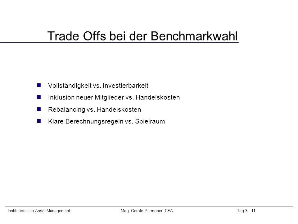 Tag 3 11Institutionelles Asset ManagementMag. Gerold Permoser, CFA Trade Offs bei der Benchmarkwahl Vollständigkeit vs. Investierbarkeit Inklusion neu