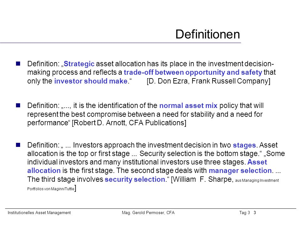 "Tag 3 3Institutionelles Asset ManagementMag. Gerold Permoser, CFA Definitionen nDefinition: ""Strategic asset allocation has its place in the investmen"