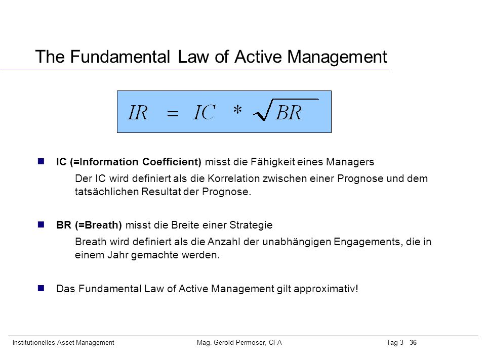 Tag 3 36Institutionelles Asset ManagementMag. Gerold Permoser, CFA The Fundamental Law of Active Management nIC (=Information Coefficient) misst die F