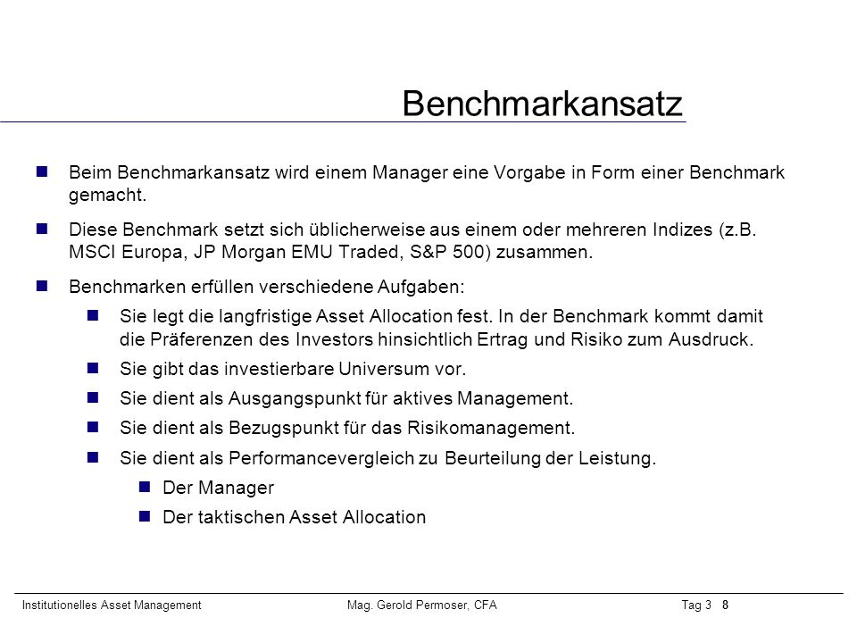 Tag 3 8Institutionelles Asset ManagementMag. Gerold Permoser, CFA Benchmarkansatz nBeim Benchmarkansatz wird einem Manager eine Vorgabe in Form einer