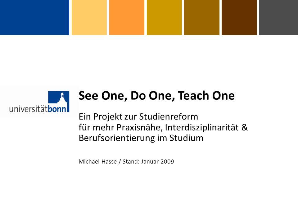 Ein Projekt zur Studienreform für mehr Praxisnähe, Interdisziplinarität & Berufsorientierung im Studium See One, Do One, Teach One Michael Hasse / Stand: Januar 2009