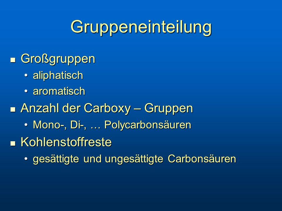 Gruppeneinteilung Großgruppen Großgruppen aliphatischaliphatisch aromatischaromatisch Anzahl der Carboxy – Gruppen Anzahl der Carboxy – Gruppen Mono-, Di-, … PolycarbonsäurenMono-, Di-, … Polycarbonsäuren Kohlenstoffreste Kohlenstoffreste gesättigte und ungesättigte Carbonsäurengesättigte und ungesättigte Carbonsäuren
