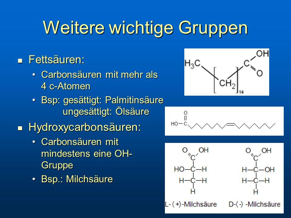 Weitere wichtige Gruppen Fettsäuren: Fettsäuren: Carbonsäuren mit mehr als 4 c-AtomenCarbonsäuren mit mehr als 4 c-Atomen Bsp: gesättigt: Palmitinsäure ungesättigt: ÖlsäureBsp: gesättigt: Palmitinsäure ungesättigt: Ölsäure Hydroxycarbonsäuren: Hydroxycarbonsäuren: Carbonsäuren mit mindestens eine OH- GruppeCarbonsäuren mit mindestens eine OH- Gruppe Bsp.: MilchsäureBsp.: Milchsäure