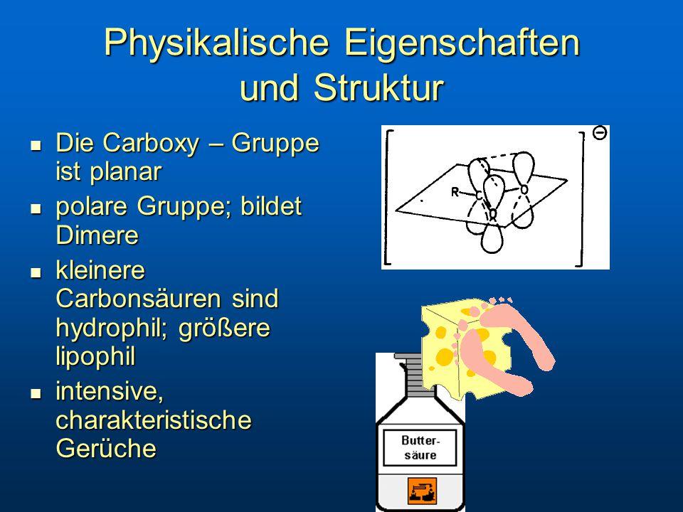 Physikalische Eigenschaften und Struktur Die Carboxy – Gruppe ist planar Die Carboxy – Gruppe ist planar polare Gruppe; bildet Dimere polare Gruppe; bildet Dimere kleinere Carbonsäuren sind hydrophil; größere lipophil kleinere Carbonsäuren sind hydrophil; größere lipophil intensive, charakteristische Gerüche intensive, charakteristische Gerüche