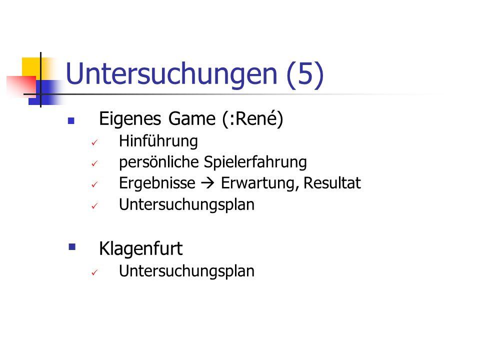 Untersuchungen (5) Eigenes Game (:René) Hinführung persönliche Spielerfahrung Ergebnisse  Erwartung, Resultat Untersuchungsplan  Klagenfurt Untersuc