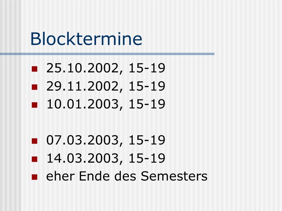 Blocktermine 25.10.2002, 15-19 29.11.2002, 15-19 10.01.2003, 15-19 07.03.2003, 15-19 14.03.2003, 15-19 eher Ende des Semesters