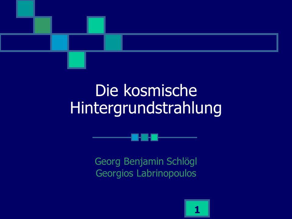 1 Die kosmische Hintergrundstrahlung Georg Benjamin Schlögl Georgios Labrinopoulos