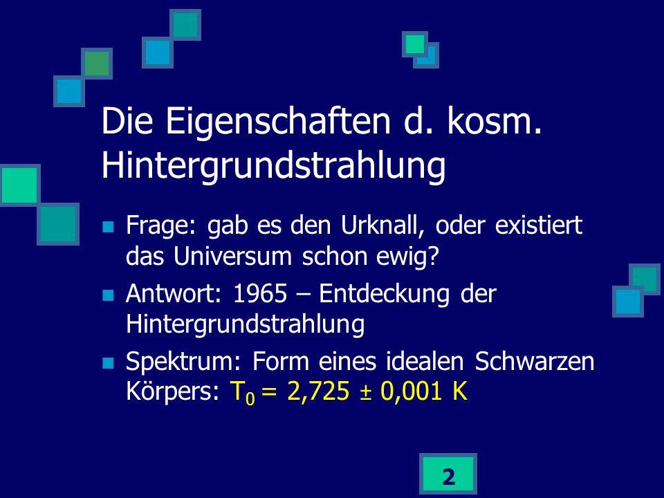 2 Die Eigenschaften d. kosm. Hintergrundstrahlung Frage: gab es den Urknall, oder existiert das Universum schon ewig? Antwort: 1965 – Entdeckung der H