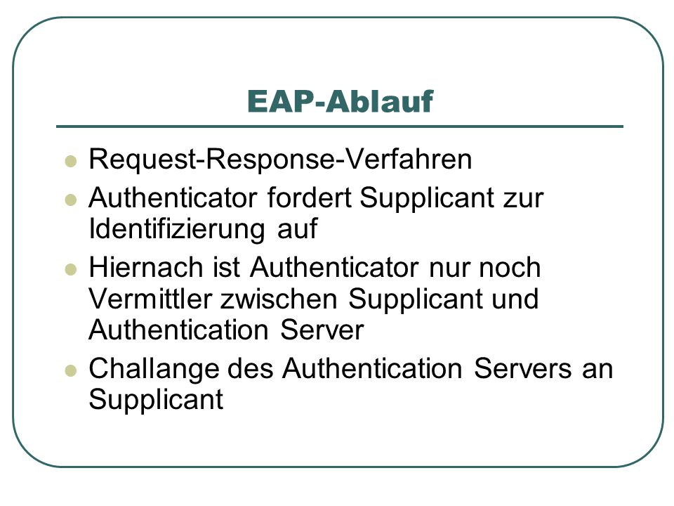 EAP-Ablauf Request-Response-Verfahren Authenticator fordert Supplicant zur Identifizierung auf Hiernach ist Authenticator nur noch Vermittler zwischen Supplicant und Authentication Server Challange des Authentication Servers an Supplicant
