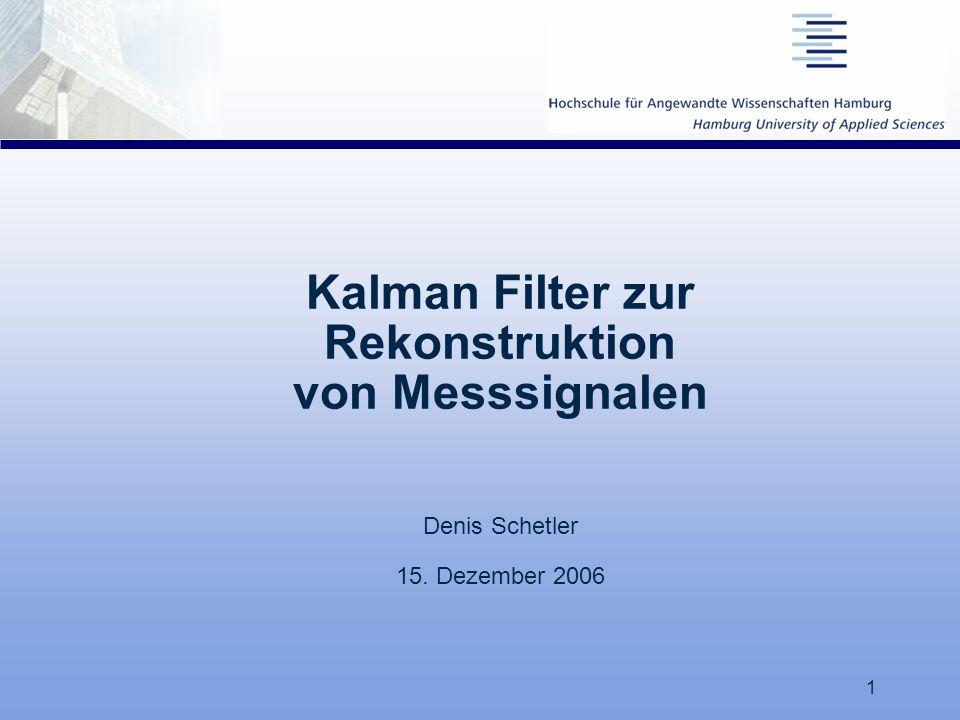 1 Kalman Filter zur Rekonstruktion von Messsignalen Denis Schetler 15. Dezember 2006