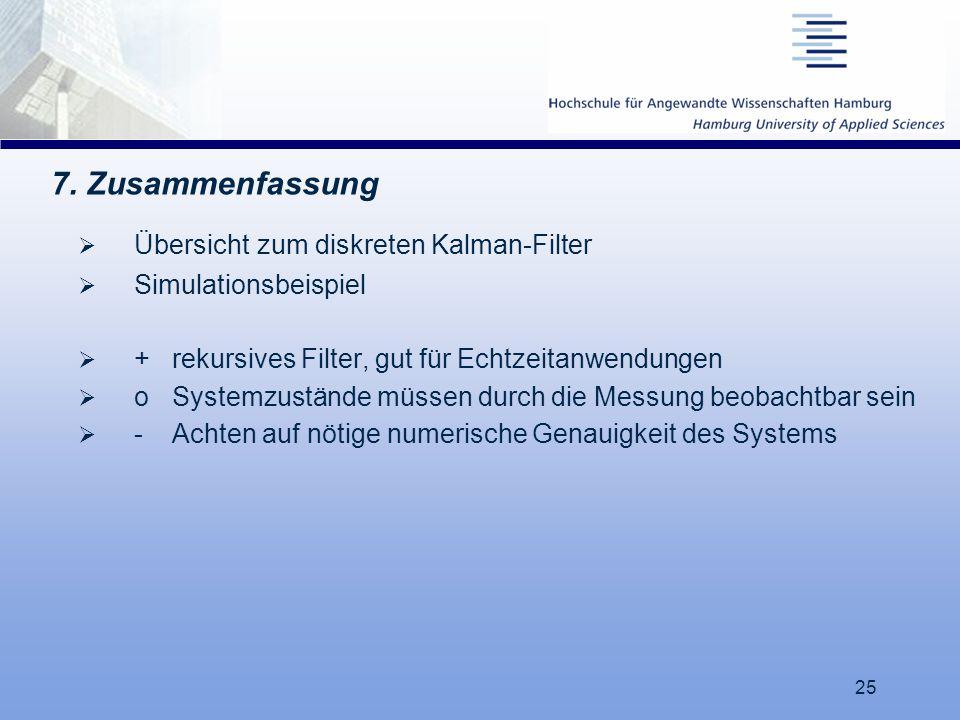 25 7. Zusammenfassung  Übersicht zum diskreten Kalman-Filter  Simulationsbeispiel  + rekursives Filter, gut für Echtzeitanwendungen  o Systemzustä