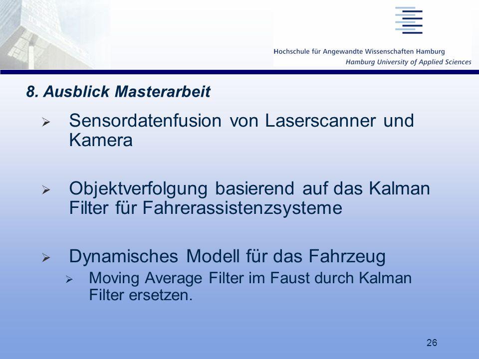 26 8. Ausblick Masterarbeit  Sensordatenfusion von Laserscanner und Kamera  Objektverfolgung basierend auf das Kalman Filter für Fahrerassistenzsyst