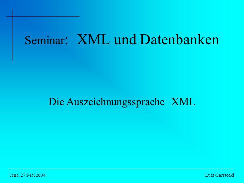 Seminar : XML und Datenbanken Die Auszeichnungssprache XML Lutz GarsteckiJena, 27.Mai 2004