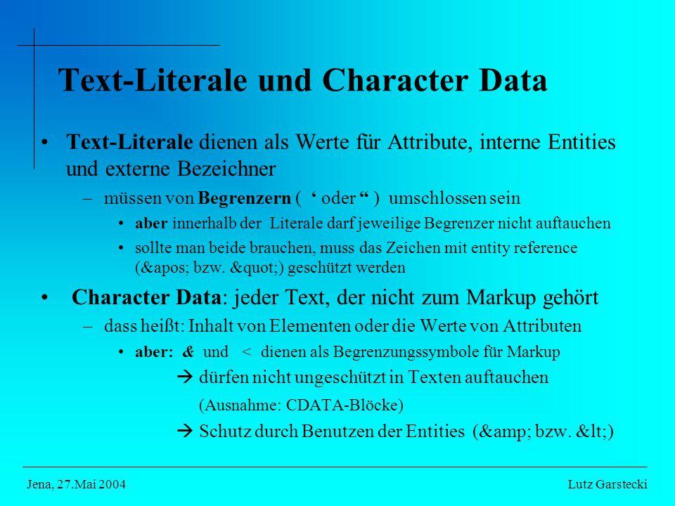Text-Literale und Character Data Text-Literale dienen als Werte für Attribute, interne Entities und externe Bezeichner –müssen von Begrenzern ( ' oder ) umschlossen sein aber innerhalb der Literale darf jeweilige Begrenzer nicht auftauchen sollte man beide brauchen, muss das Zeichen mit entity reference (' bzw.