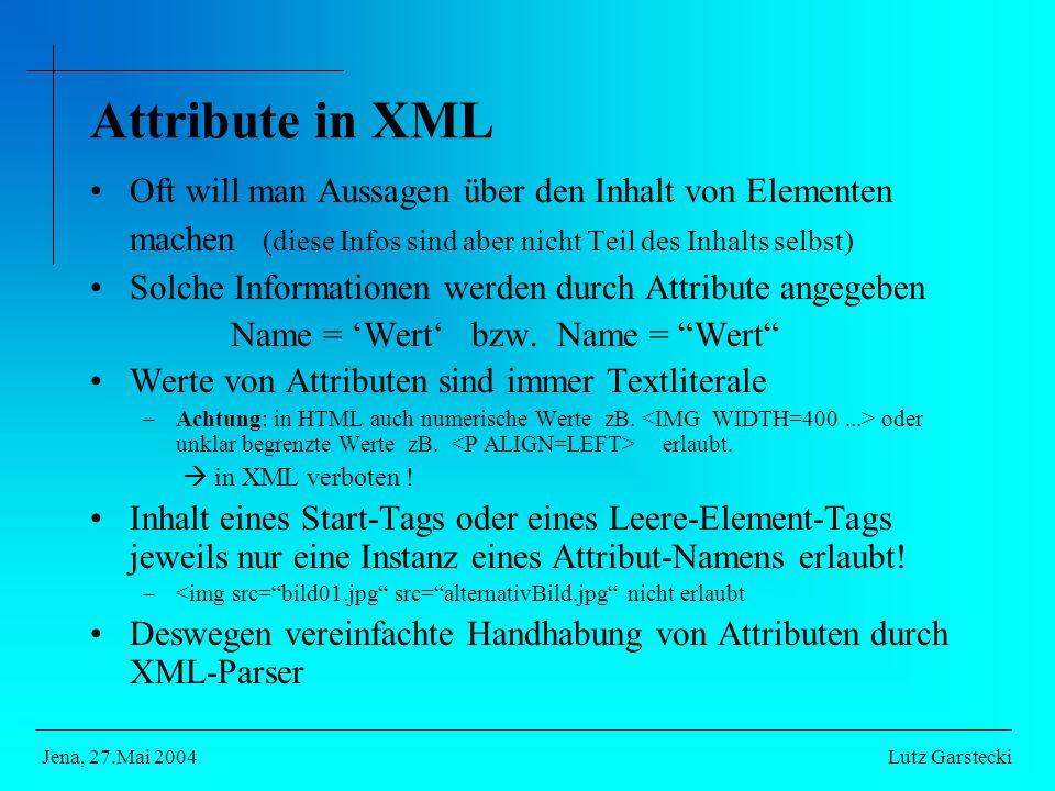 Attribute in XML Oft will man Aussagen über den Inhalt von Elementen machen (diese Infos sind aber nicht Teil des Inhalts selbst) Solche Informationen werden durch Attribute angegeben Name = 'Wert' bzw.
