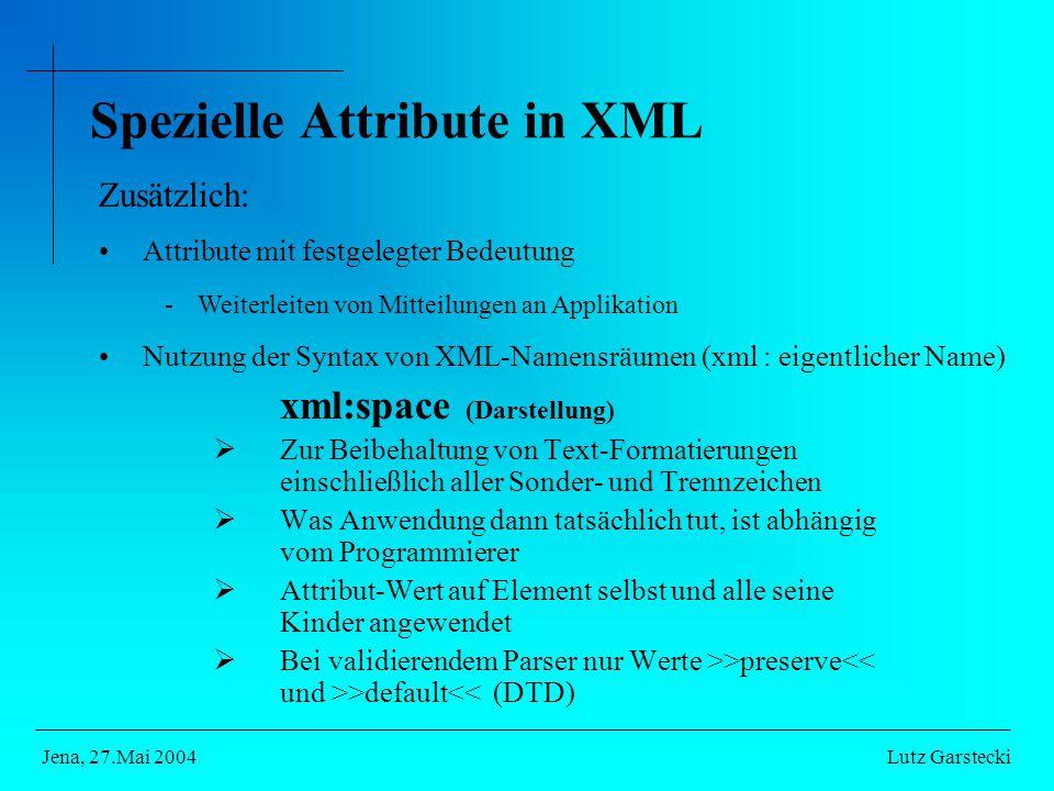 Spezielle Attribute in XML xml:space (Darstellung)  Zur Beibehaltung von Text-Formatierungen einschließlich aller Sonder- und Trennzeichen  Was Anwendung dann tatsächlich tut, ist abhängig vom Programmierer  Attribut-Wert auf Element selbst und alle seine Kinder angewendet  Bei validierendem Parser nur Werte >>preserve >default<< (DTD) Lutz GarsteckiJena, 27.Mai 2004 Zusätzlich: Attribute mit festgelegter Bedeutung -Weiterleiten von Mitteilungen an Applikation Nutzung der Syntax von XML-Namensräumen (xml : eigentlicher Name)