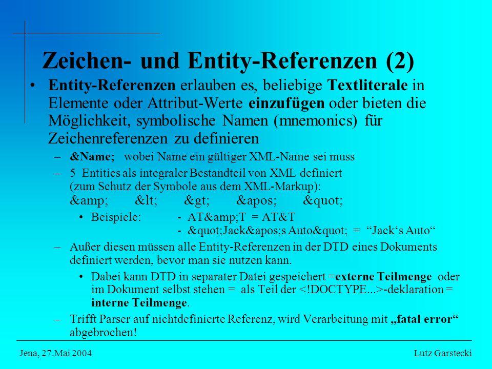 Entity-Referenzen erlauben es, beliebige Textliterale in Elemente oder Attribut-Werte einzufügen oder bieten die Möglichkeit, symbolische Namen (mnemonics) für Zeichenreferenzen zu definieren –&Name; wobei Name ein gültiger XML-Name sei muss –5 Entities als integraler Bestandteil von XML definiert (zum Schutz der Symbole aus dem XML-Markup): & < > &apos; Beispiele: - AT&T = AT&T - Jack&apos;s Auto = Jack's Auto –Außer diesen müssen alle Entity-Referenzen in der DTD eines Dokuments definiert werden, bevor man sie nutzen kann.