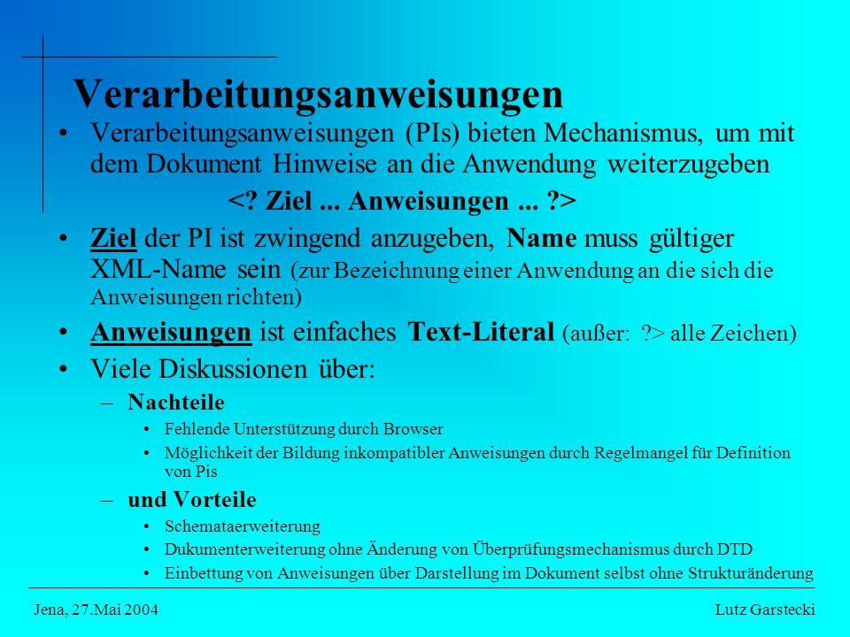 Verarbeitungsanweisungen Verarbeitungsanweisungen (PIs) bieten Mechanismus, um mit dem Dokument Hinweise an die Anwendung weiterzugeben Ziel der PI ist zwingend anzugeben, Name muss gültiger XML-Name sein (zur Bezeichnung einer Anwendung an die sich die Anweisungen richten) Anweisungen ist einfaches Text-Literal (außer: > alle Zeichen) Viele Diskussionen über: –Nachteile Fehlende Unterstützung durch Browser Möglichkeit der Bildung inkompatibler Anweisungen durch Regelmangel für Definition von Pis –und Vorteile Schemataerweiterung Dukumenterweiterung ohne Änderung von Überprüfungsmechanismus durch DTD Einbettung von Anweisungen über Darstellung im Dokument selbst ohne Strukturänderung Lutz GarsteckiJena, 27.Mai 2004