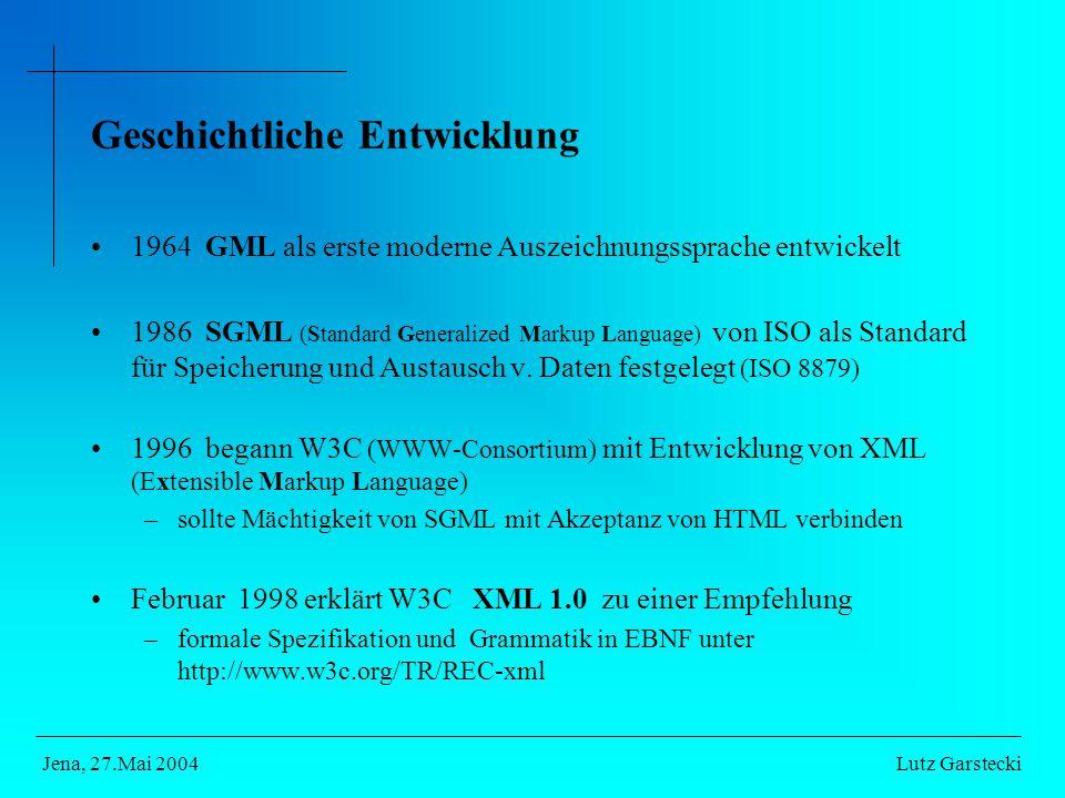 Lutz GarsteckiJena, 27.Mai 2004 Geschichtliche Entwicklung 1964 GML als erste moderne Auszeichnungssprache entwickelt 1986 SGML (Standard Generalized Markup Language) von ISO als Standard für Speicherung und Austausch v.
