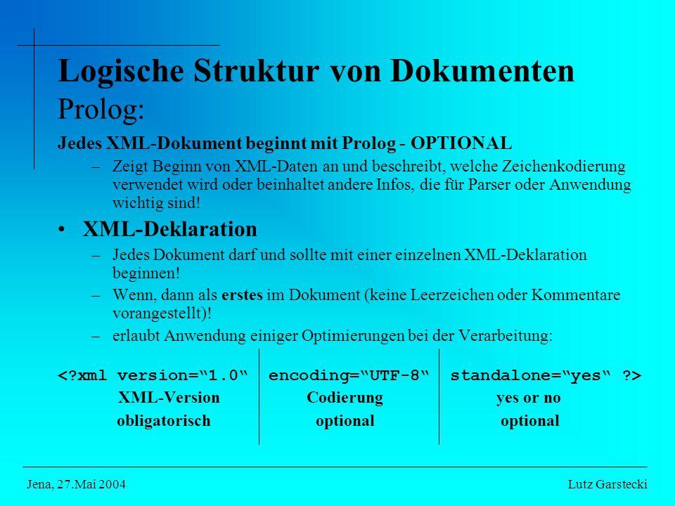 Logische Struktur von Dokumenten Prolog: Jedes XML-Dokument beginnt mit Prolog - OPTIONAL –Zeigt Beginn von XML-Daten an und beschreibt, welche Zeichenkodierung verwendet wird oder beinhaltet andere Infos, die für Parser oder Anwendung wichtig sind.