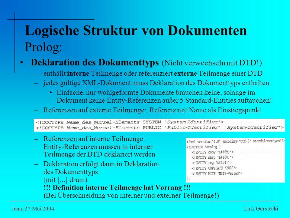 Logische Struktur von Dokumenten Prolog: Deklaration des Dokumenttyps (Nicht verwechseln mit DTD!) –enthällt interne Teilmenge oder referenziert externe Teilmenge einer DTD –jedes gültige XML-Dokument muss Deklaration des Dokumenttyps enthalten Einfache, nur wohlgeformte Dokumente brauchen keine, solange im Dokument keine Entity-Referenzen außer 5 Standard-Entities auftauchen.