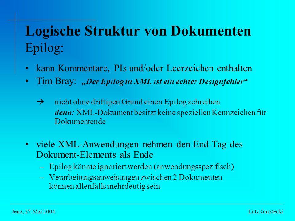 """Logische Struktur von Dokumenten Epilog: kann Kommentare, PIs und/oder Leerzeichen enthalten Tim Bray: """"Der Epilog in XML ist ein echter Designfehler  nicht ohne driftigen Grund einen Epilog schreiben denn: XML-Dokument besitzt keine speziellen Kennzeichen für Dokumentende viele XML-Anwendungen nehmen den End-Tag des Dokument-Elements als Ende –Epilog könnte ignoriert werden (anwendungsspezifisch) –Verarbeitungsanweisungen zwischen 2 Dokumenten können allenfalls mehrdeutig sein Lutz GarsteckiJena, 27.Mai 2004"""