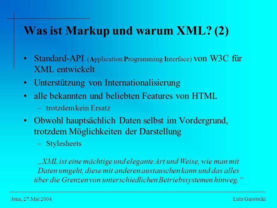 """Standard-API (Application Programming Interface) von W3C für XML entwickelt Unterstützung von Internationalisierung alle bekannten und beliebten Features von HTML –trotzdem kein Ersatz Obwohl hauptsächlich Daten selbst im Vordergrund, trotzdem Möglichkeiten der Darstellung –Stylesheets Lutz GarsteckiJena, 27.Mai 2004 """"XML ist eine mächtige und elegante Art und Weise, wie man mit Daten umgeht, diese mit anderen austauschen kann und das alles über die Grenzen von unterschiedlichen Betriebssystemen hinweg. Was ist Markup und warum XML."""