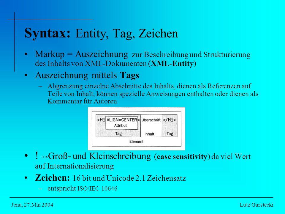 Syntax: Entity, Tag, Zeichen Markup = Auszeichnung zur Beschreibung und Strukturierung des Inhalts von XML-Dokumenten (XML-Entity) Auszeichnung mittels Tags –Abgrenzung einzelne Abschnitte des Inhalts, dienen als Referenzen auf Teile von Inhalt, können spezielle Anweisungen enthalten oder dienen als Kommentar für Autoren .