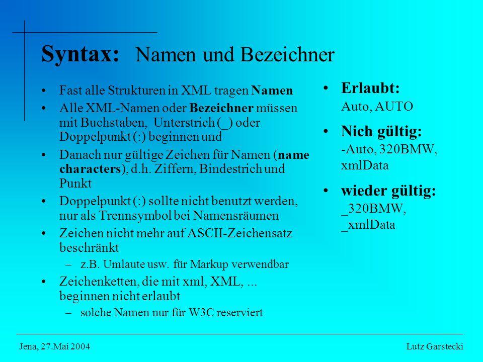 Syntax: Namen und Bezeichner Fast alle Strukturen in XML tragen Namen Alle XML-Namen oder Bezeichner müssen mit Buchstaben, Unterstrich (_) oder Doppelpunkt (:) beginnen und Danach nur gültige Zeichen für Namen (name characters), d.h.
