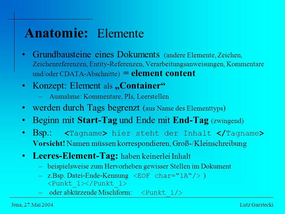 """Anatomie: Elemente Grundbausteine eines Dokuments (andere Elemente, Zeichen, Zeichenreferenzen, Entity-Referenzen, Verarbeitungsanweisungen, Kommentare und/oder CDATA-Abschnitte) = element content Konzept: Element als """"Container – Ausnahme: Kommentare, PIs, Leerstellen werden durch Tags begrenzt ( aus Name des Elementtyps ) Beginn mit Start-Tag und Ende mit End-Tag (zwingend) Bsp.: hier steht der Inhalt Vorsicht."""