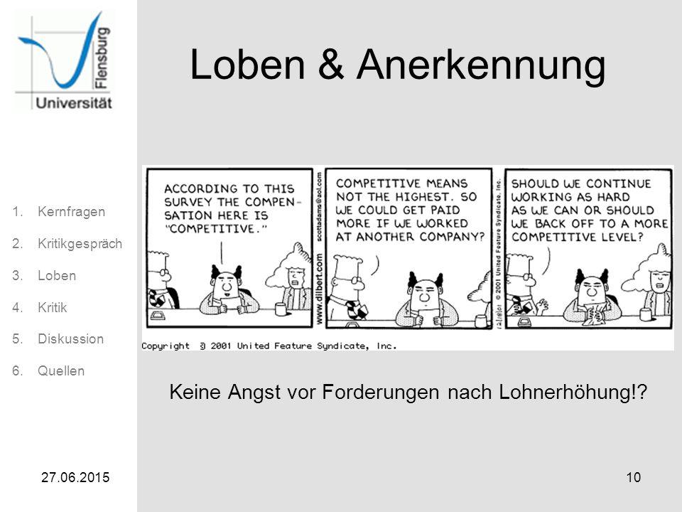 1.Kernfragen 2.Kritikgespräch 3.Loben 4.Kritik 5.Diskussion 6.Quellen 27.06.201510 Loben & Anerkennung Keine Angst vor Forderungen nach Lohnerhöhung!?