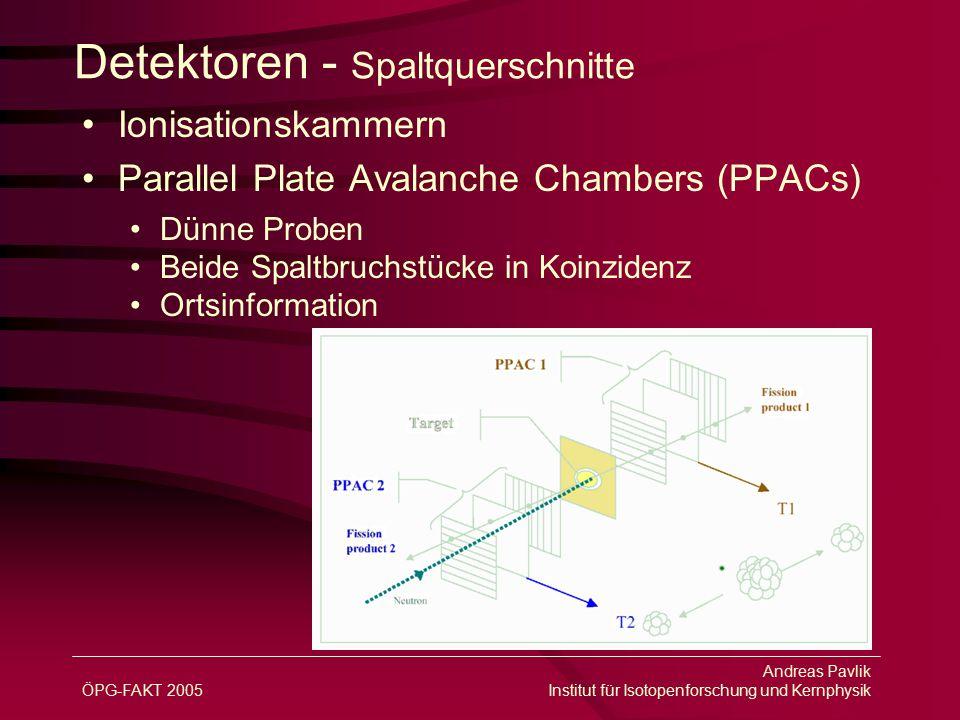 ÖPG-FAKT 2005 Andreas Pavlik Institut für Isotopenforschung und Kernphysik Detektoren - Spaltquerschnitte Ionisationskammern Parallel Plate Avalanche Chambers (PPACs) Dünne Proben Beide Spaltbruchstücke in Koinzidenz Ortsinformation