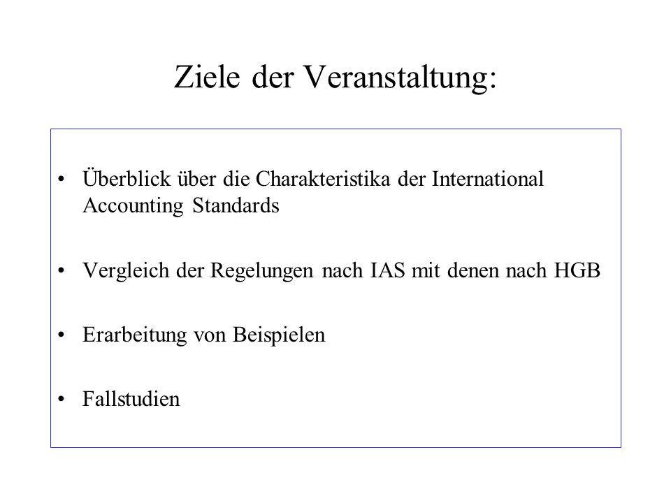 Ziele der Veranstaltung: Überblick über die Charakteristika der International Accounting Standards Vergleich der Regelungen nach IAS mit denen nach HG