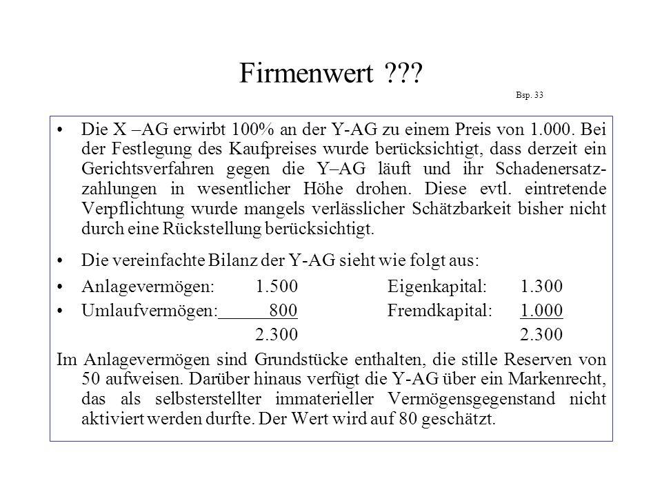 Firmenwert ??? Bsp. 33 Die X –AG erwirbt 100% an der Y-AG zu einem Preis von 1.000. Bei der Festlegung des Kaufpreises wurde berücksichtigt, dass derz
