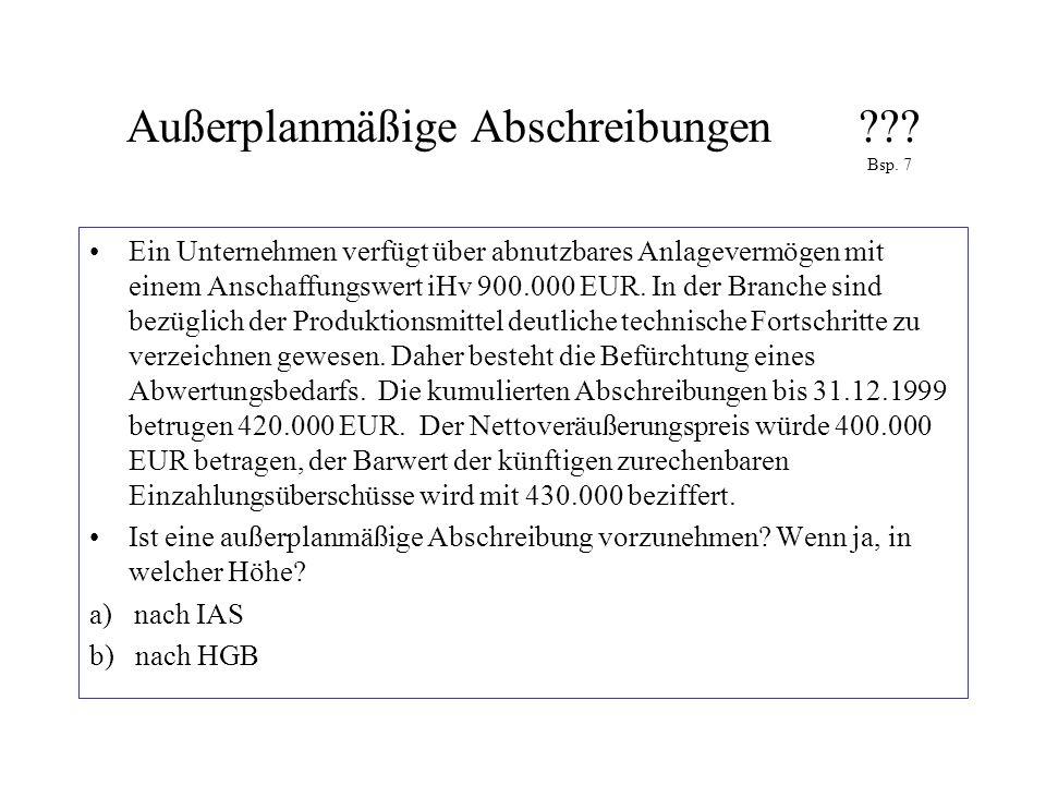 Außerplanmäßige Abschreibungen??? Bsp. 7 Ein Unternehmen verfügt über abnutzbares Anlagevermögen mit einem Anschaffungswert iHv 900.000 EUR. In der Br