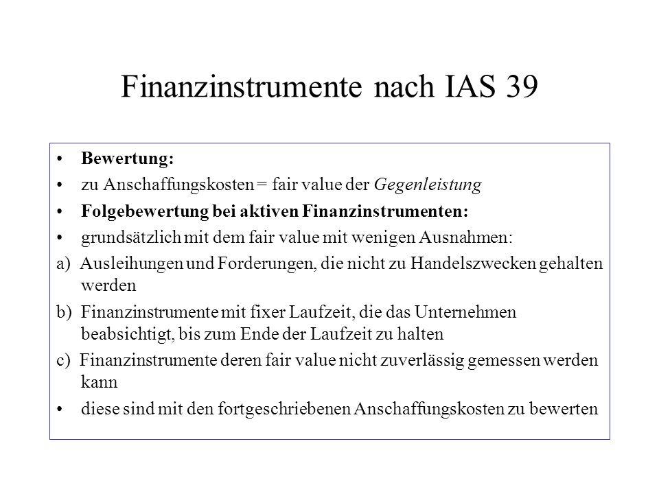 Finanzinstrumente nach IAS 39 Bewertung: zu Anschaffungskosten = fair value der Gegenleistung Folgebewertung bei aktiven Finanzinstrumenten: grundsätz