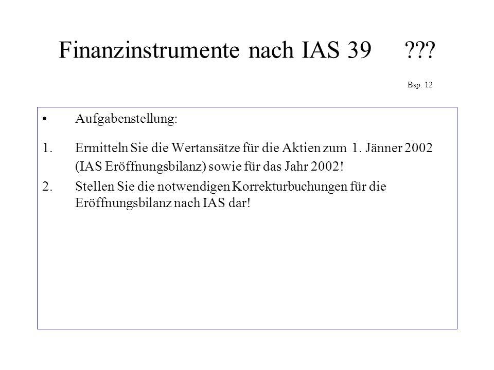 Finanzinstrumente nach IAS 39??? Bsp. 12 Aufgabenstellung: 1.Ermitteln Sie die Wertansätze für die Aktien zum 1. Jänner 2002 (IAS Eröffnungsbilanz) so