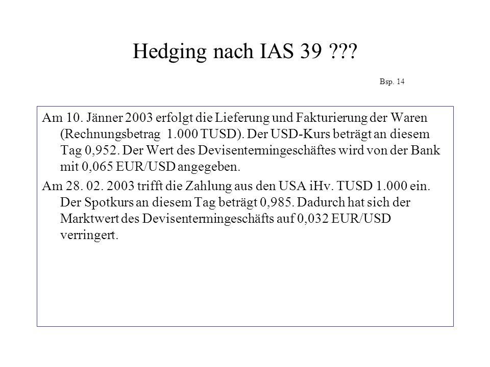 Hedging nach IAS 39??? Bsp. 14 Am 10. Jänner 2003 erfolgt die Lieferung und Fakturierung der Waren (Rechnungsbetrag 1.000 TUSD). Der USD-Kurs beträgt