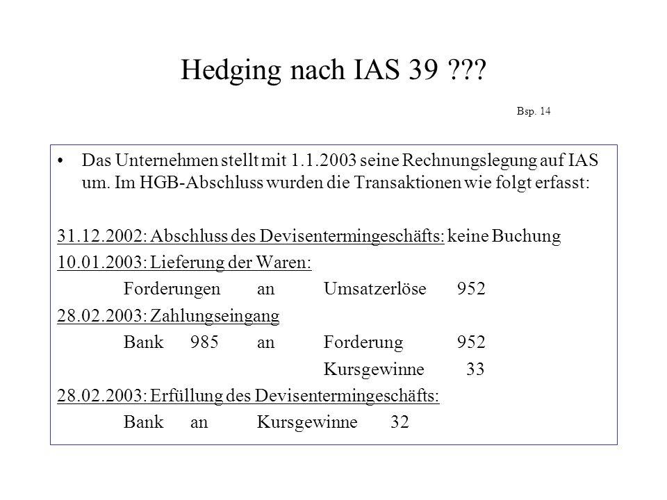 Hedging nach IAS 39??? Bsp. 14 Das Unternehmen stellt mit 1.1.2003 seine Rechnungslegung auf IAS um. Im HGB-Abschluss wurden die Transaktionen wie fol