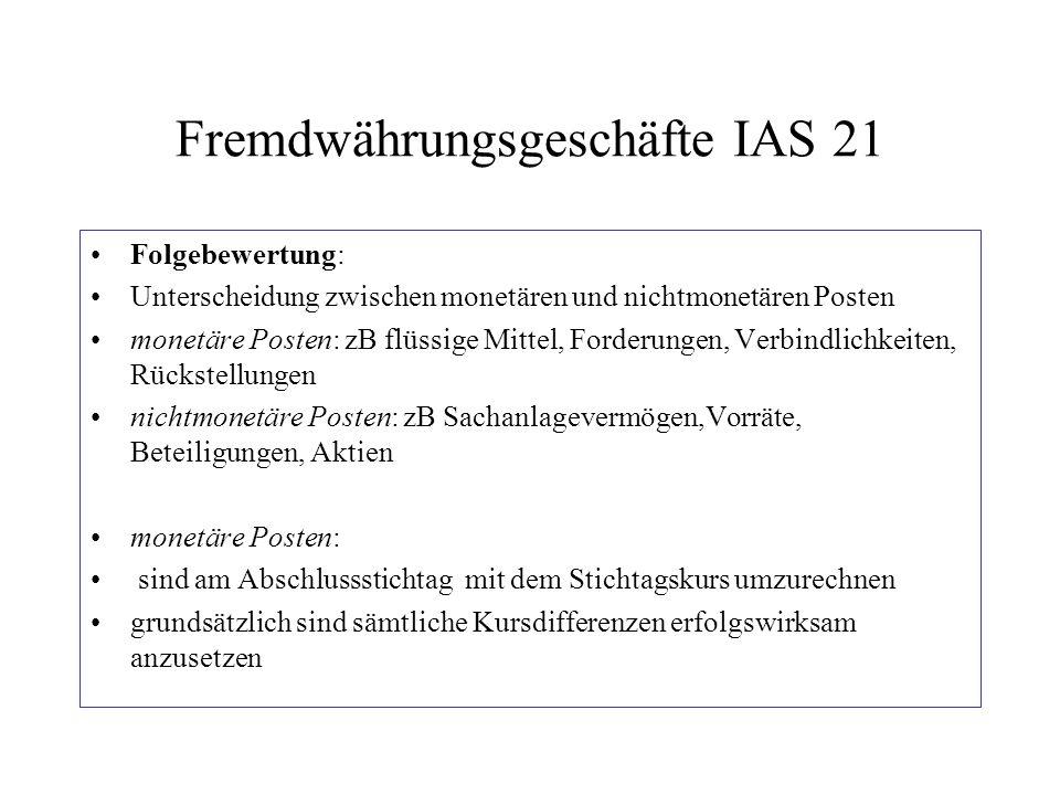 Fremdwährungsgeschäfte IAS 21 Folgebewertung: Unterscheidung zwischen monetären und nichtmonetären Posten monetäre Posten: zB flüssige Mittel, Forderu