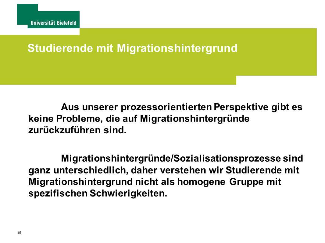 15 Studierende mit Migrationshintergrund Aus unserer prozessorientierten Perspektive gibt es keine Probleme, die auf Migrationshintergründe zurückzuführen sind.