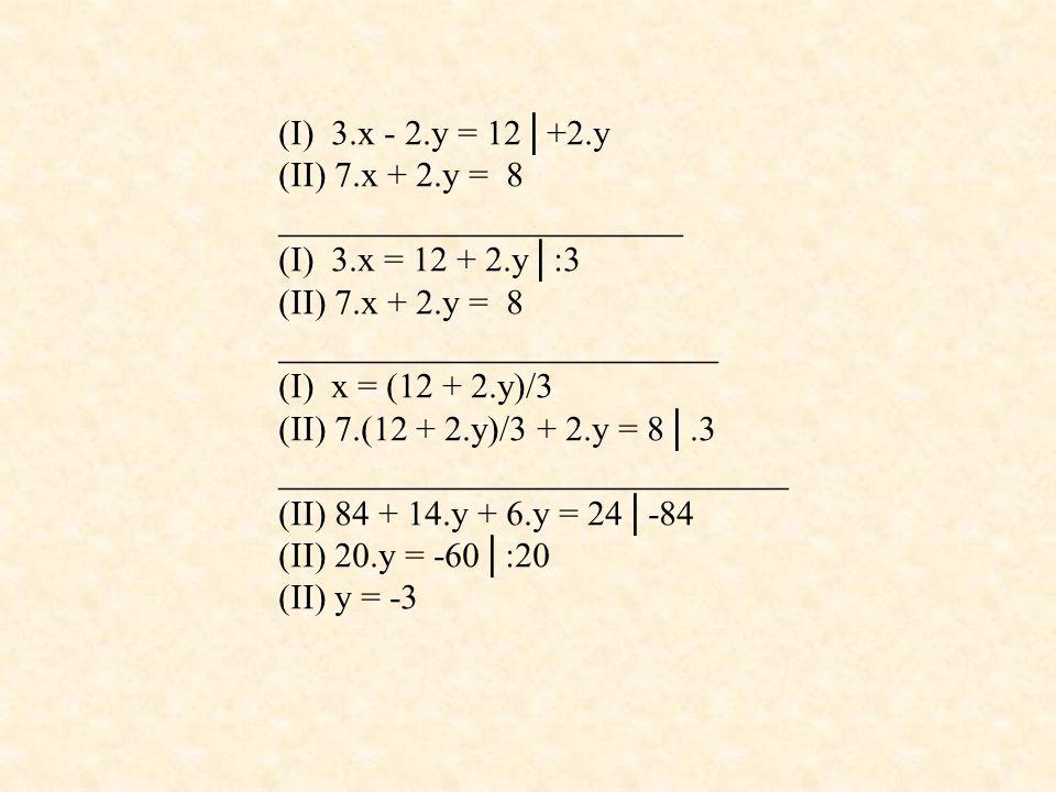 (I) 3.x - 2.y = 12│+2.y (II) 7.x + 2.y = 8 _______________________ (I) 3.x = 12 + 2.y│:3 (II) 7.x + 2.y = 8 _________________________ (I) x = (12 + 2.y)/3 (II) 7.(12 + 2.y)/3 + 2.y = 8│.3 _____________________________ (II) 84 + 14.y + 6.y = 24│-84 (II) 20.y = -60│:20 (II) y = -3
