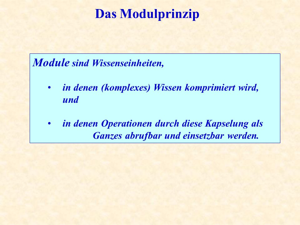 Das Modulprinzip Module sind Wissenseinheiten, in denen (komplexes) Wissen komprimiert wird, und in denen Operationen durch diese Kapselung als Ganzes abrufbar und einsetzbar werden.
