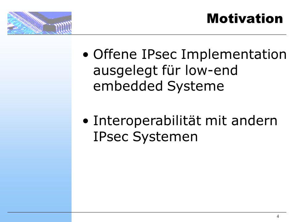 4 Motivation Offene IPsec Implementation ausgelegt für low-end embedded Systeme Interoperabilität mit andern IPsec Systemen