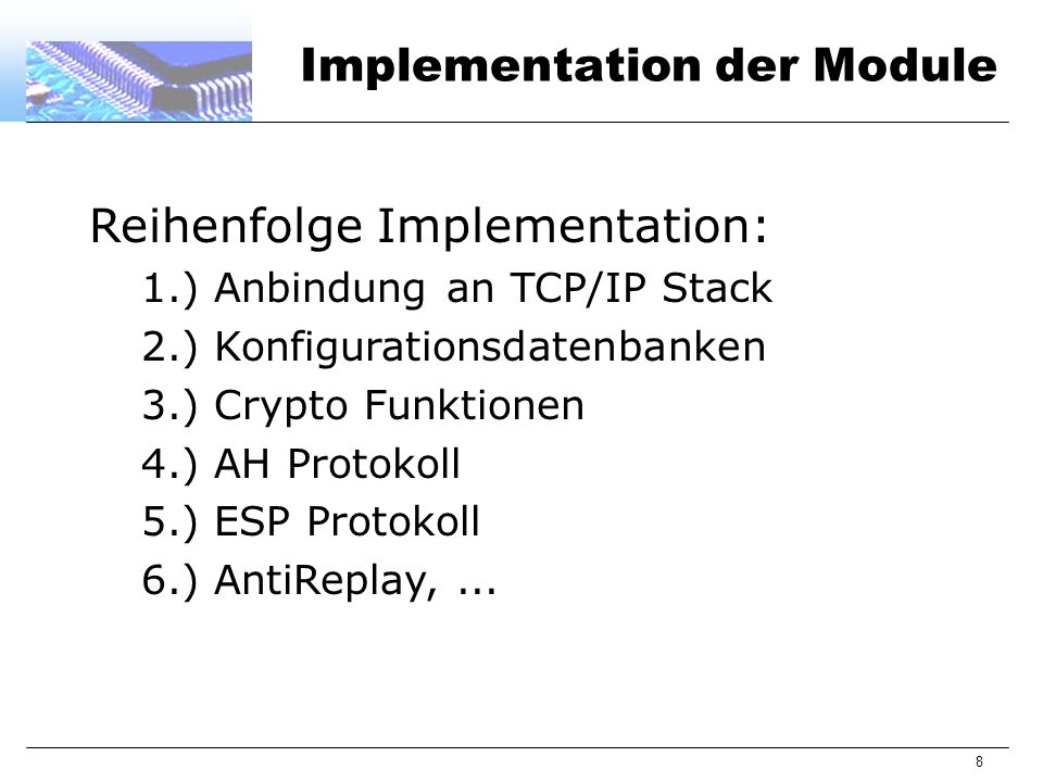 8 Implementation der Module Reihenfolge Implementation: 1.) Anbindung an TCP/IP Stack 2.) Konfigurationsdatenbanken 3.) Crypto Funktionen 4.) AH Protokoll 5.) ESP Protokoll 6.) AntiReplay,...