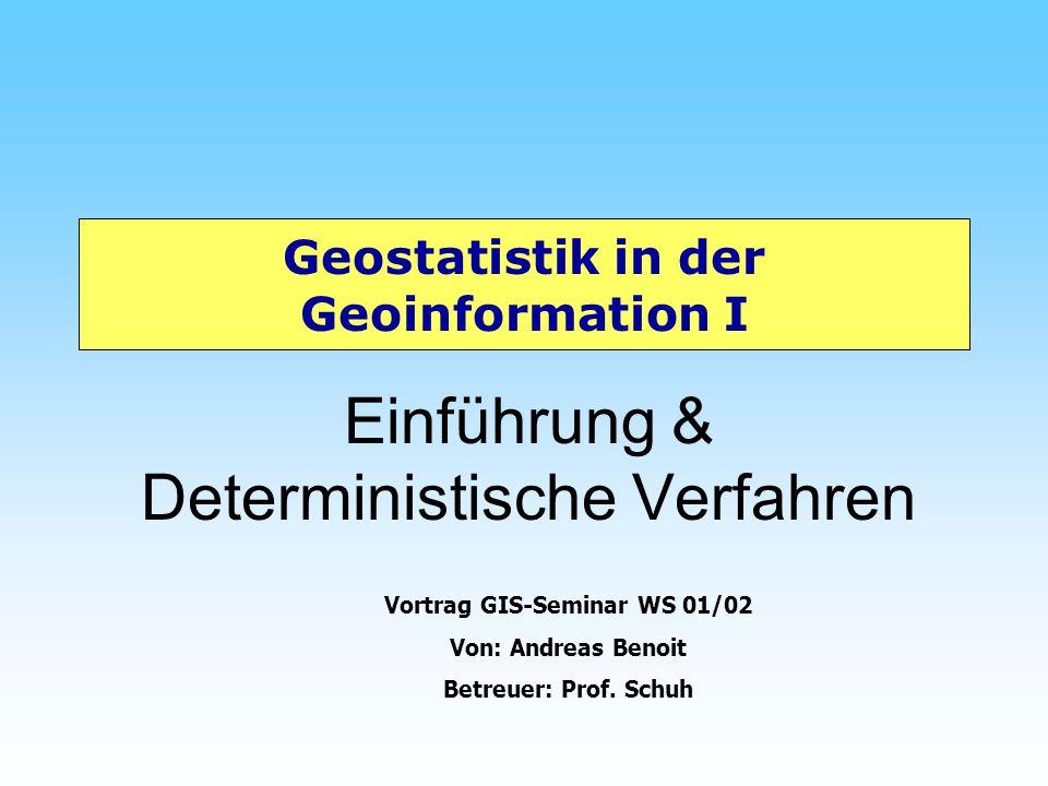 Geostatistik in der Geoinformation I Einführung & Deterministische Verfahren Vortrag GIS-Seminar WS 01/02 Von: Andreas Benoit Betreuer: Prof. Schuh