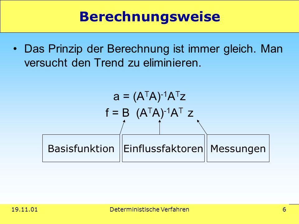 19.11.01Deterministische Verfahren 6 Berechnungsweise Das Prinzip der Berechnung ist immer gleich. Man versucht den Trend zu eliminieren. a = (A T A)