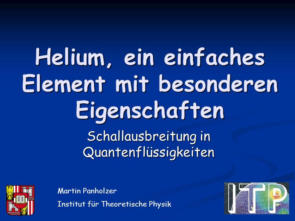 Helium, ein einfaches Element mit besonderen Eigenschaften Schallausbreitung in Quantenflüssigkeiten Martin Panholzer Institut für Theoretische Physik