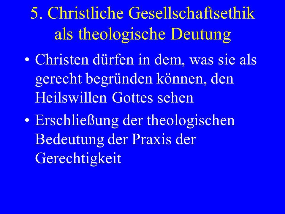 5. Christliche Gesellschaftsethik als theologische Deutung Christen dürfen in dem, was sie als gerecht begründen können, den Heilswillen Gottes sehen